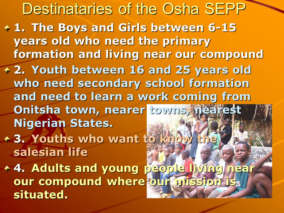 Destinataries of the Osha SEPP 1.The Boys and Girls between 6-15 years old who need the primary formation and living near our compound 2.Youth between 16 and 25 years old who need secondary school formation and need to learn a work coming from Onitsha town, nearer towns, nearest Nigerian States.