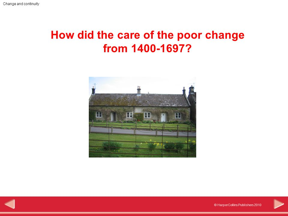 Change and continuity © HarperCollins Publishers 2010 How did the care of the poor change from 1400-1697?
