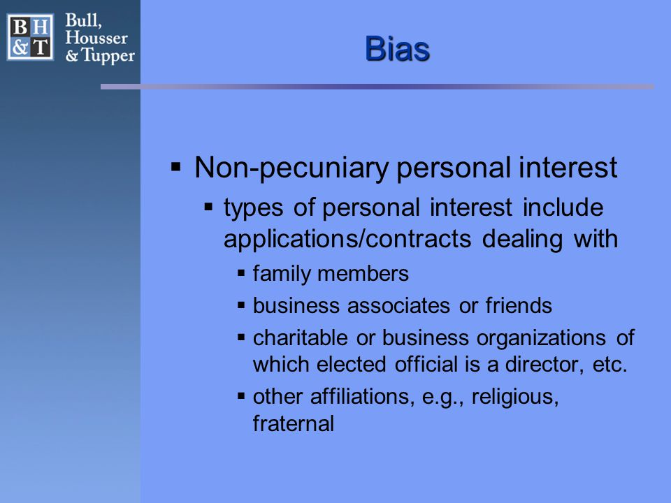 Bias  Non-pecuniary personal interest  types of personal interest include applications/contracts dealing with  family members  business associates or friends  charitable or business organizations of which elected official is a director, etc.