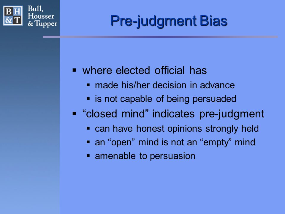 Pre-judgment Bias  where elected official has  made his/her decision in advance  is not capable of being persuaded  closed mind indicates pre-judgment  can have honest opinions strongly held  an open mind is not an empty mind  amenable to persuasion