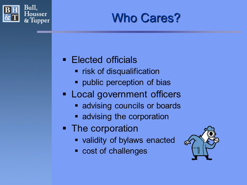 Who Cares?  Elected officials  risk of disqualification  public perception of bias  Local government officers  advising councils or boards  advi