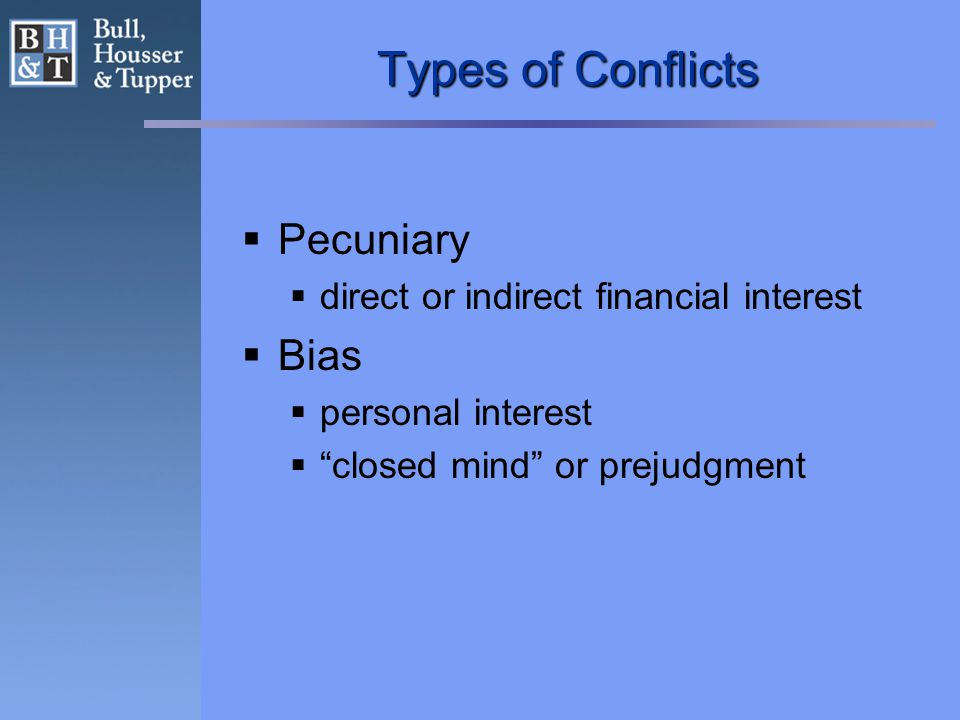 Types of Conflicts  Pecuniary  direct or indirect financial interest  Bias  personal interest  closed mind or prejudgment