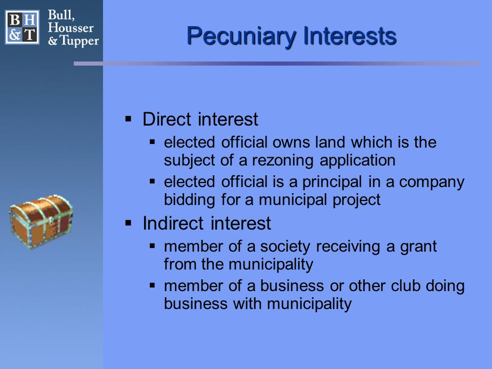 Pecuniary Interests  Direct interest  elected official owns land which is the subject of a rezoning application  elected official is a principal in a company bidding for a municipal project  Indirect interest  member of a society receiving a grant from the municipality  member of a business or other club doing business with municipality