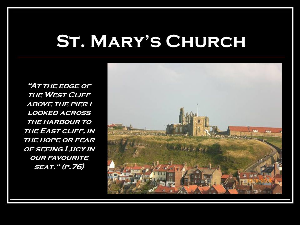 """St. Mary's Church """"At the edge of the West Cliff above the pier i looked across the harbour to the East cliff, in the hope or fear of seeing Lucy in o"""