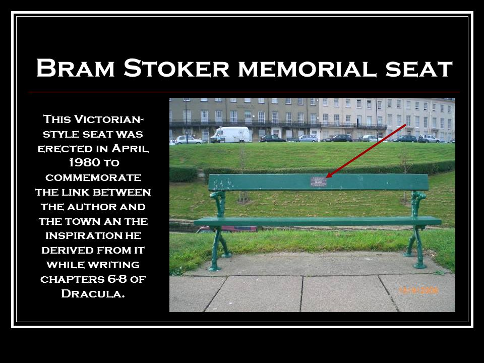 Bram Stoker memorial seat This Victorian- style seat was erected in April 1980 to commemorate the link between the author and the town an the inspiration he derived from it while writing chapters 6-8 of Dracula.