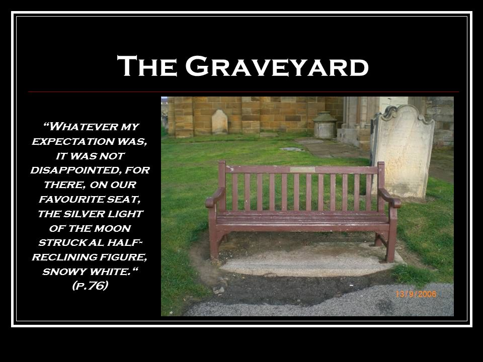 The Graveyard Whatever my expectation was, it was not disappointed, for there, on our favourite seat, the silver light of the moon struck al half- reclining figure, snowy white. (p.76)