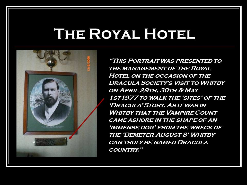 The Royal Hotel This Portrait was presented to the management of the Royal Hotel on the occasion of the Dracula Society's visit to Whitby on April 29th, 30th & May 1st1977 to walk the 'sites' of the 'Dracula' Story.