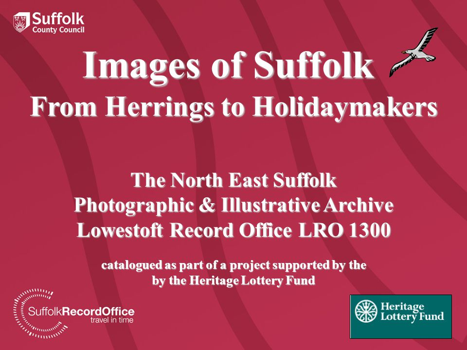 Images of Suffolk From Herrings to Holidaymakers The North East Suffolk Photographic & Illustrative Archive Lowestoft Record Office LRO 1300 catalogued as part of a project supported by the by the Heritage Lottery Fund