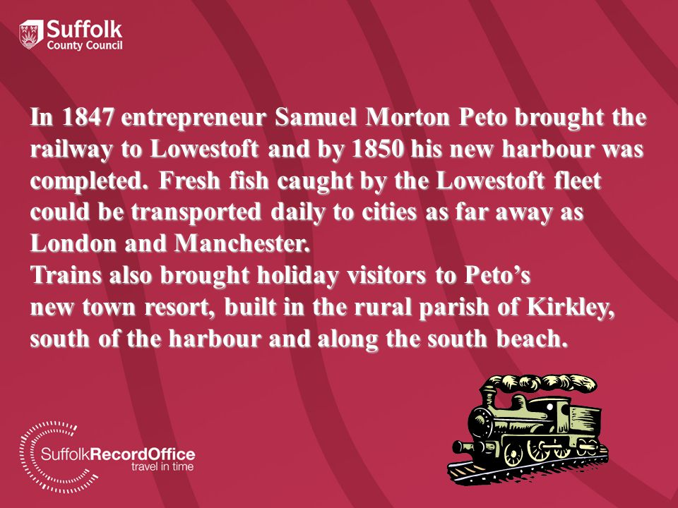 In 1847 entrepreneur Samuel Morton Peto brought the railway to Lowestoft and by 1850 his new harbour was completed.