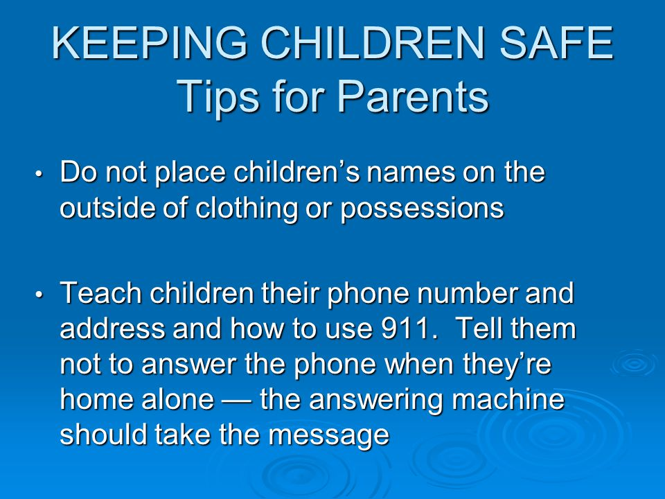 KEEPING CHILDREN SAFE Tips for Parents Do not place children's names on the outside of clothing or possessions Do not place children's names on the outside of clothing or possessions Teach children their phone number and address and how to use 911.