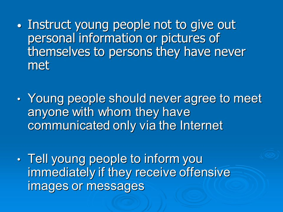 Instruct young people not to give out personal information or pictures of themselves to persons they have never met Instruct young people not to give out personal information or pictures of themselves to persons they have never met Young people should never agree to meet anyone with whom they have communicated only via the Internet Young people should never agree to meet anyone with whom they have communicated only via the Internet Tell young people to inform you immediately if they receive offensive images or messages Tell young people to inform you immediately if they receive offensive images or messages