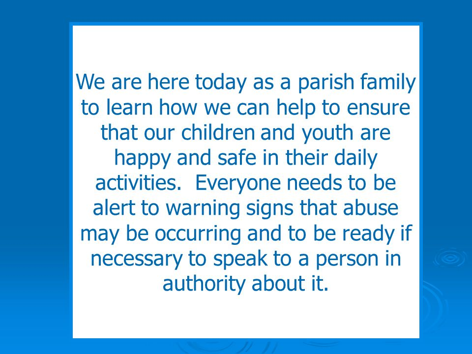 Everyone has a part to play We are here today as a parish family to learn how we can help to ensure that our children and youth are happy and safe in their daily activities.