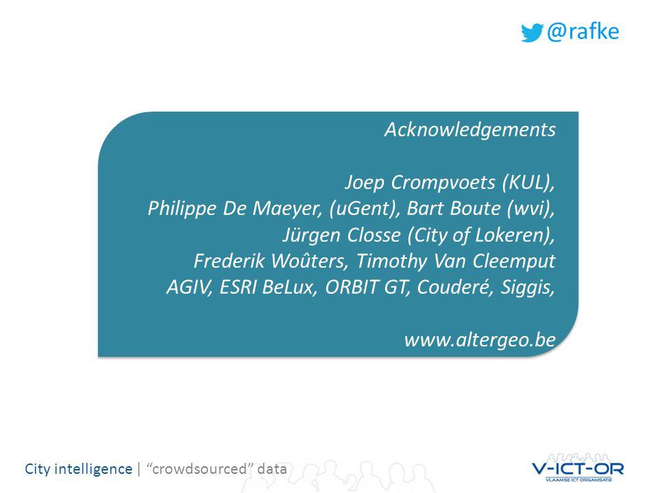 City intelligence | crowdsourced data Acknowledgements Joep Crompvoets (KUL), Philippe De Maeyer, (uGent), Bart Boute (wvi), Jürgen Closse (City of Lokeren), Frederik Woûters, Timothy Van Cleemput AGIV, ESRI BeLux, ORBIT GT, Couderé, Siggis, www.altergeo.be Acknowledgements Joep Crompvoets (KUL), Philippe De Maeyer, (uGent), Bart Boute (wvi), Jürgen Closse (City of Lokeren), Frederik Woûters, Timothy Van Cleemput AGIV, ESRI BeLux, ORBIT GT, Couderé, Siggis, www.altergeo.be @rafke