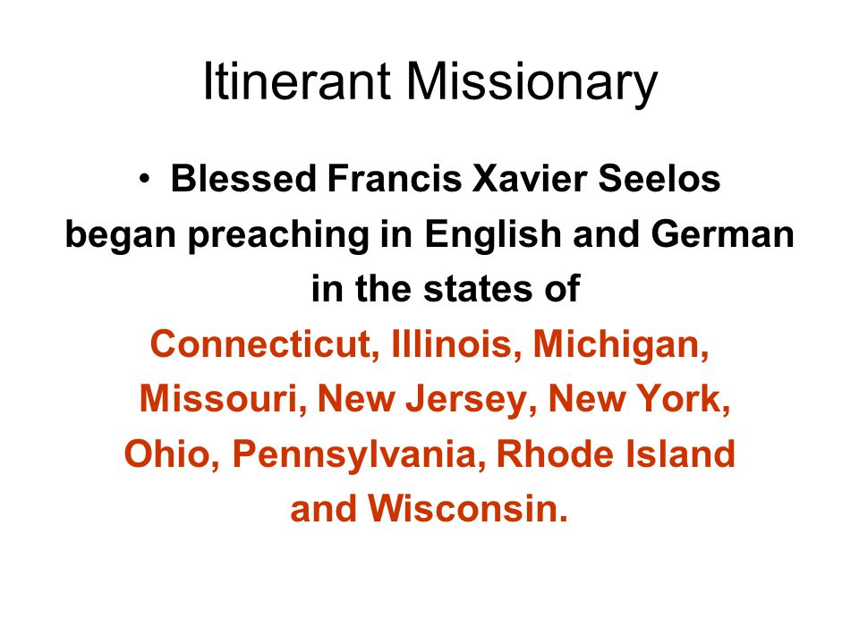 Itinerant Missionary Blessed Francis Xavier Seelos began preaching in English and German in the states of Connecticut, Illinois, Michigan, Missouri, New Jersey, New York, Ohio, Pennsylvania, Rhode Island and Wisconsin.