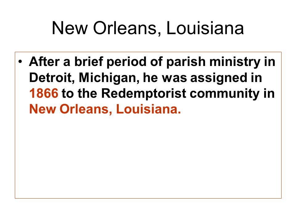 New Orleans, Louisiana After a brief period of parish ministry in Detroit, Michigan, he was assigned in 1866 to the Redemptorist community in New Orleans, Louisiana.