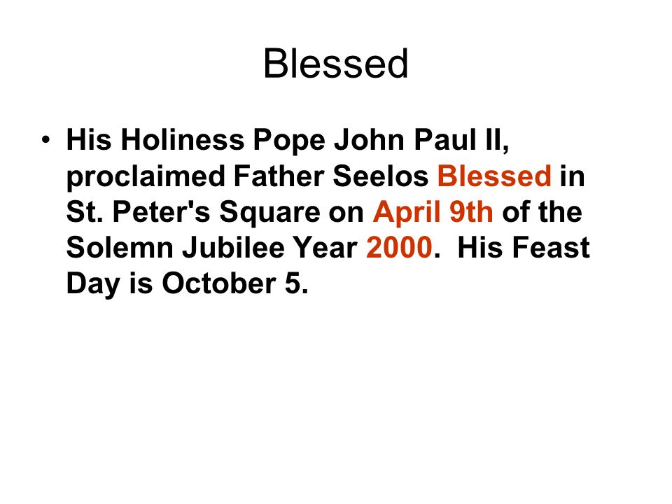 Blessed His Holiness Pope John Paul II, proclaimed Father Seelos Blessed in St.