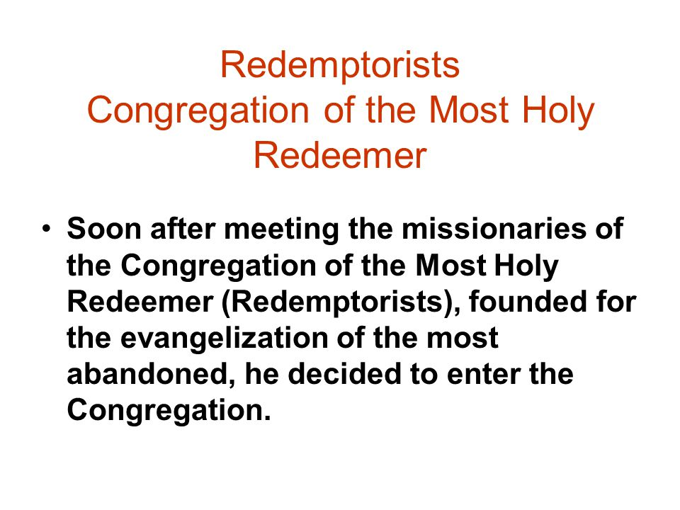 Redemptorists Congregation of the Most Holy Redeemer Soon after meeting the missionaries of the Congregation of the Most Holy Redeemer (Redemptorists), founded for the evangelization of the most abandoned, he decided to enter the Congregation.