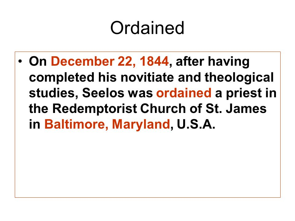 Ordained On December 22, 1844, after having completed his novitiate and theological studies, Seelos was ordained a priest in the Redemptorist Church of St.