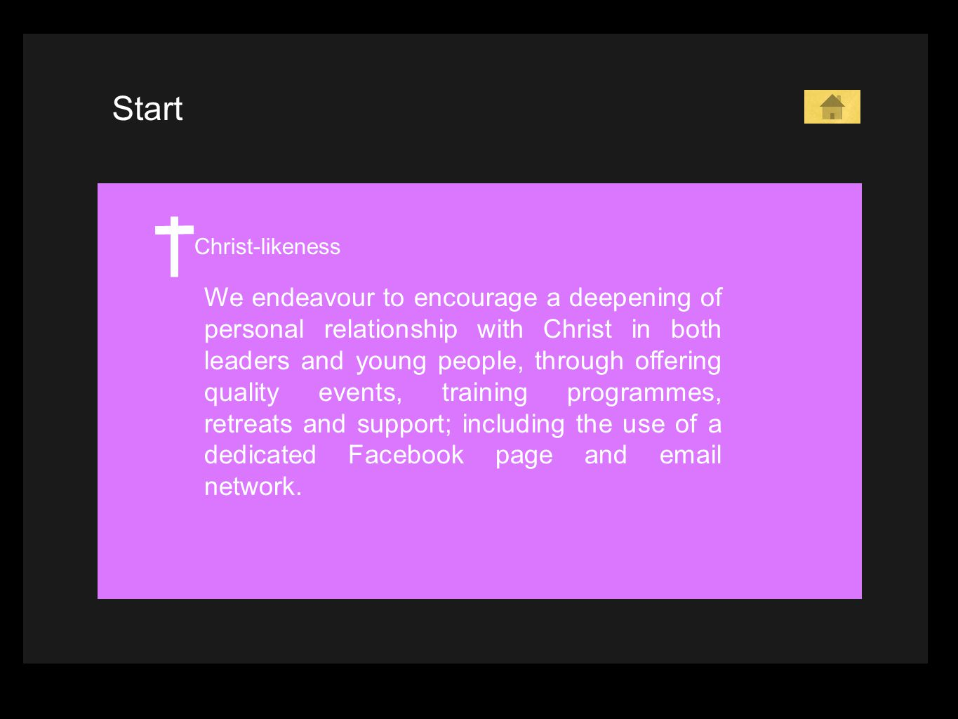 Start Christ-likeness We endeavour to encourage a deepening of personal relationship with Christ in both leaders and young people, through offering quality events, training programmes, retreats and support; including the use of a dedicated Facebook page and email network.