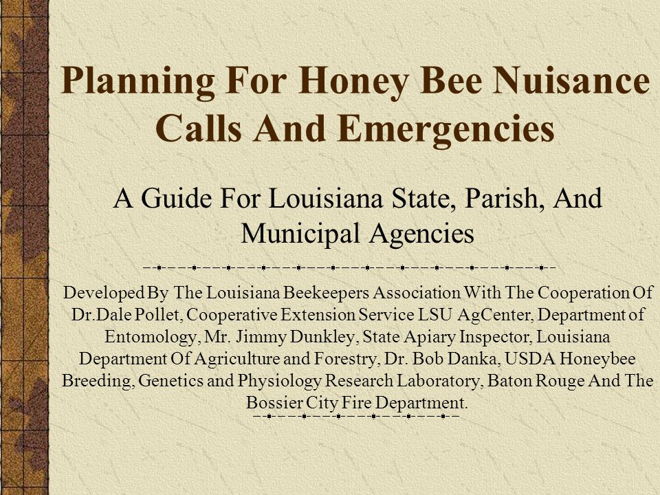 Planning For Honey Bee Nuisance Calls And Emergencies A Guide For Louisiana State, Parish, And Municipal Agencies Developed By The Louisiana Beekeepers Association With The Cooperation Of Dr.Dale Pollet, Cooperative Extension Service LSU AgCenter, Department of Entomology, Mr.