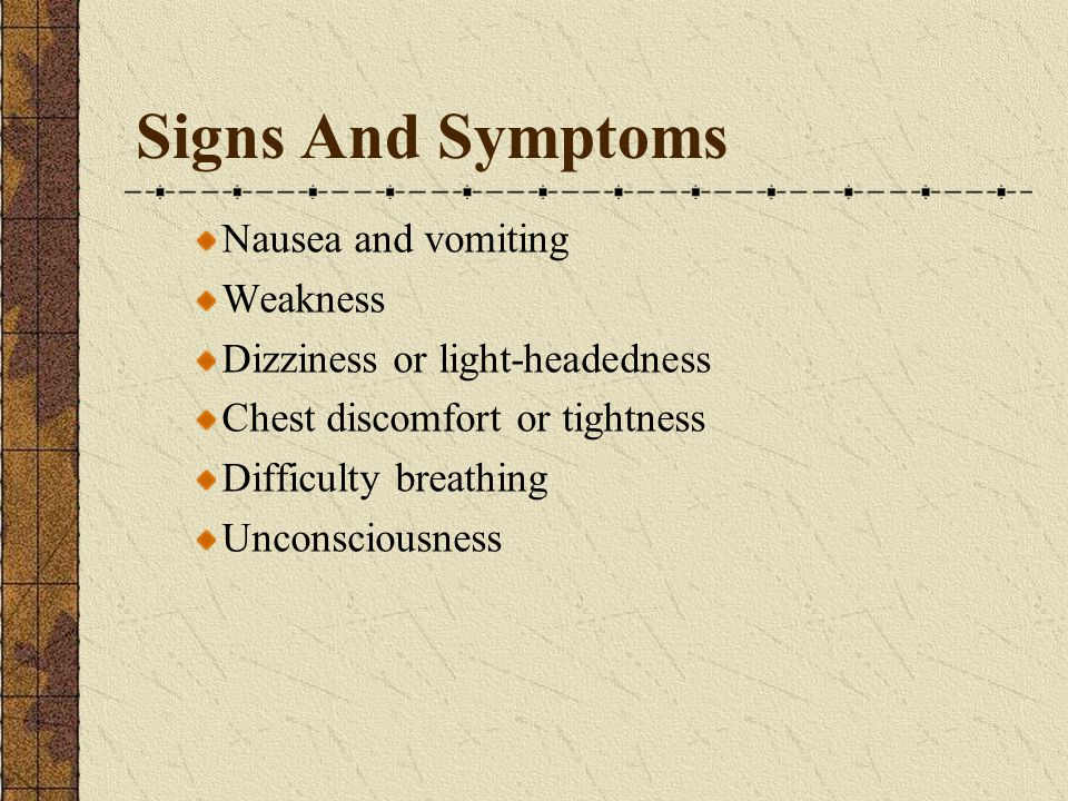 Signs And Symptoms Nausea and vomiting Weakness Dizziness or light-headedness Chest discomfort or tightness Difficulty breathing Unconsciousness