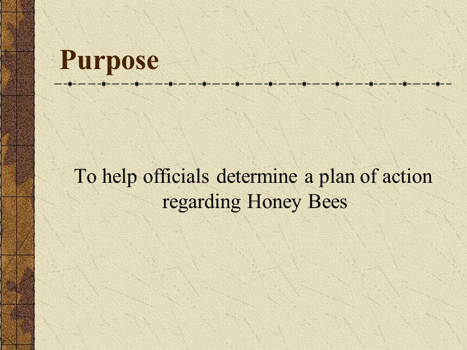 Purpose To help officials determine a plan of action regarding Honey Bees