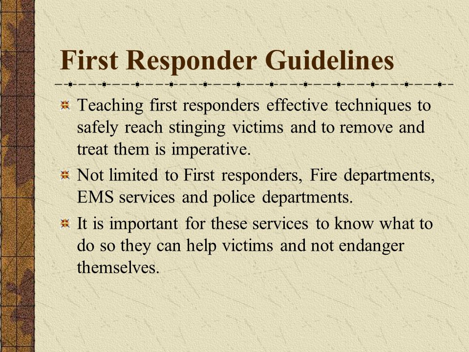 First Responder Guidelines Teaching first responders effective techniques to safely reach stinging victims and to remove and treat them is imperative.