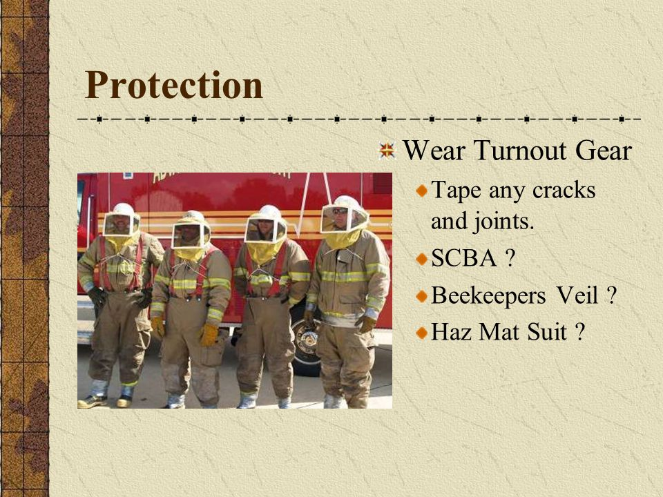 Protection Wear Turnout Gear Tape any cracks and joints. SCBA ? Beekeepers Veil ? Haz Mat Suit ?