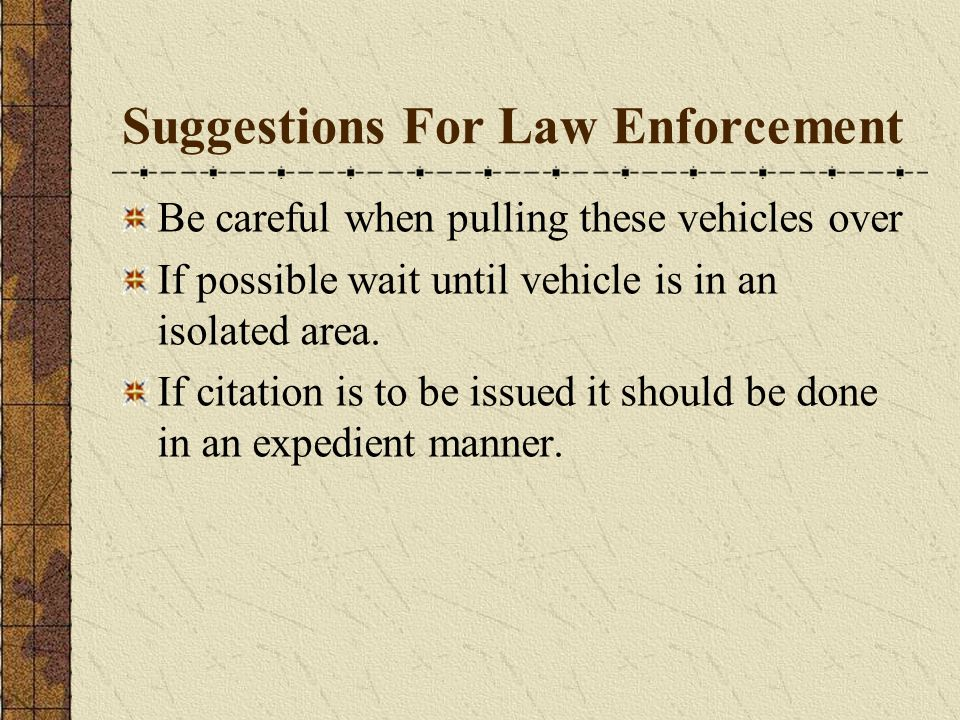 Suggestions For Law Enforcement Be careful when pulling these vehicles over If possible wait until vehicle is in an isolated area.