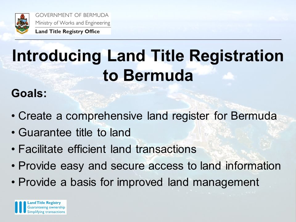 Goals: Create a comprehensive land register for Bermuda Guarantee title to land Facilitate efficient land transactions Provide easy and secure access to land information Provide a basis for improved land management
