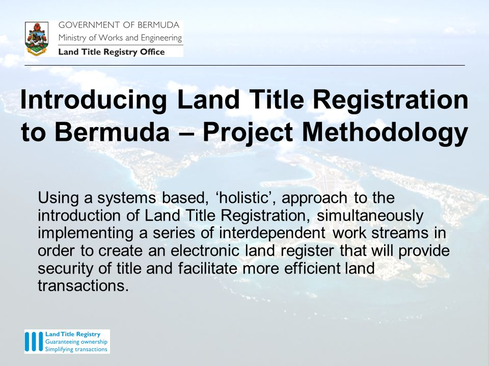 Introducing Land Title Registration to Bermuda – Project Methodology Using a systems based, 'holistic', approach to the introduction of Land Title Registration, simultaneously implementing a series of interdependent work streams in order to create an electronic land register that will provide security of title and facilitate more efficient land transactions.