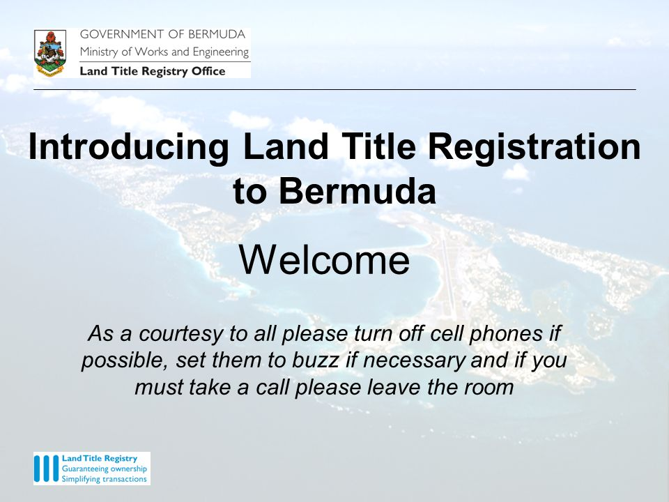 Welcome As a courtesy to all please turn off cell phones if possible, set them to buzz if necessary and if you must take a call please leave the room Introducing Land Title Registration to Bermuda