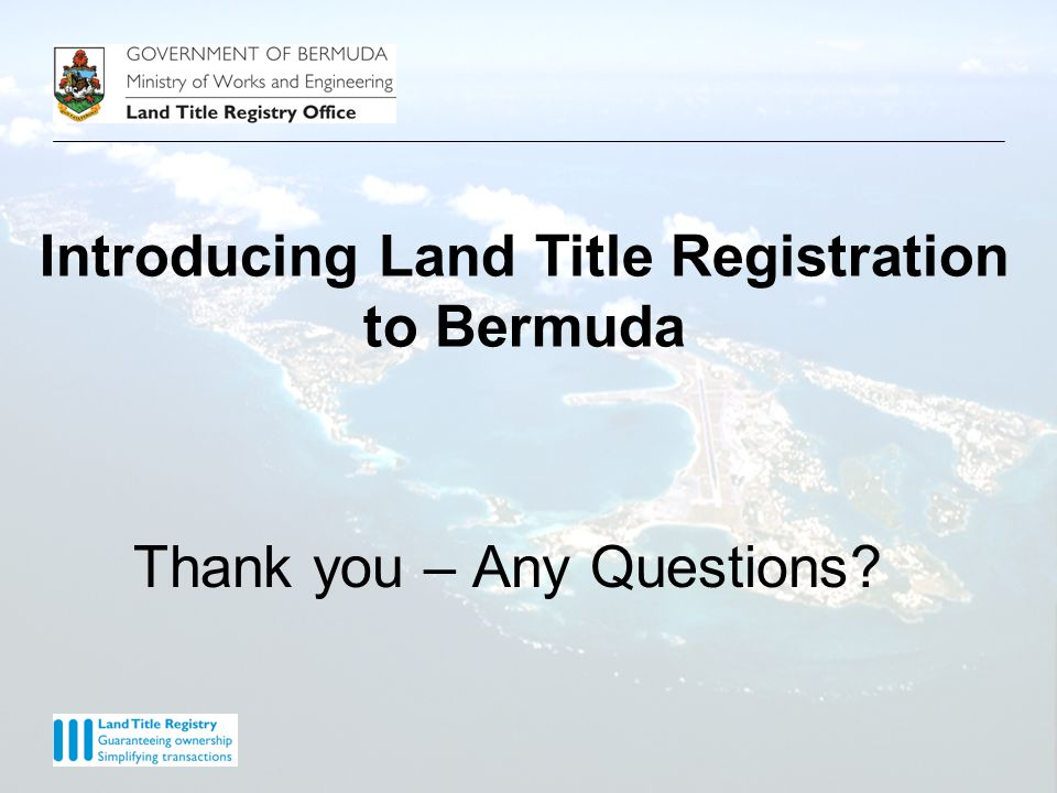 Thank you – Any Questions Introducing Land Title Registration to Bermuda