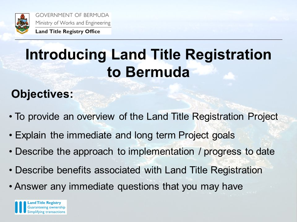 Objectives: Describe the approach to implementation / progress to date Describe benefits associated with Land Title Registration To provide an overview of the Land Title Registration Project Explain the immediate and long term Project goals Introducing Land Title Registration to Bermuda Answer any immediate questions that you may have