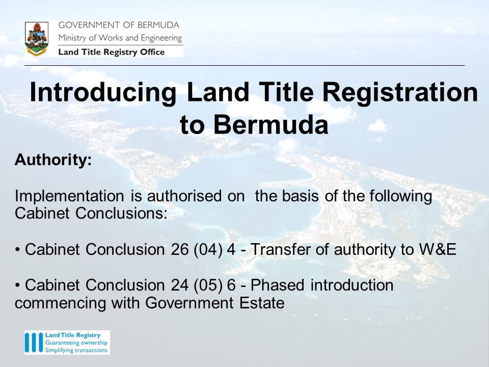 Introducing Land Title Registration to Bermuda Purpose: To introduce a system of Land Title Registration that takes account of international best practice, is appropriate for Bermuda, has the confidence of all stakeholders and takes advantage of the opportunities afforded by the deployment of modern technology