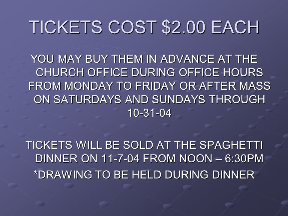 TICKETS COST $2.00 EACH YOU MAY BUY THEM IN ADVANCE AT THE CHURCH OFFICE DURING OFFICE HOURS FROM MONDAY TO FRIDAY OR AFTER MASS ON SATURDAYS AND SUNDAYS THROUGH 10-31-04 TICKETS WILL BE SOLD AT THE SPAGHETTI DINNER ON 11-7-04 FROM NOON – 6:30PM *DRAWING TO BE HELD DURING DINNER
