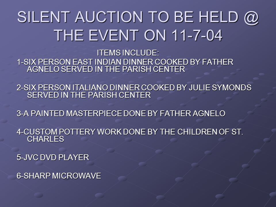 SILENT AUCTION TO BE HELD @ THE EVENT ON 11-7-04 ITEMS INCLUDE: ITEMS INCLUDE: 1-SIX PERSON EAST INDIAN DINNER COOKED BY FATHER AGNELO SERVED IN THE PARISH CENTER 2-SIX PERSON ITALIANO DINNER COOKED BY JULIE SYMONDS SERVED IN THE PARISH CENTER 3-A PAINTED MASTERPIECE DONE BY FATHER AGNELO 4-CUSTOM POTTERY WORK DONE BY THE CHILDREN OF ST.