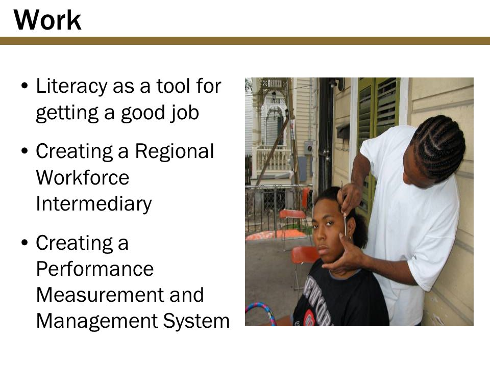 Work Literacy as a tool for getting a good job Creating a Regional Workforce Intermediary Creating a Performance Measurement and Management System