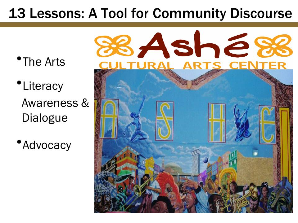 13 Lessons: A Tool for Community Discourse  The Arts  Literacy Awareness & Dialogue  Advocacy