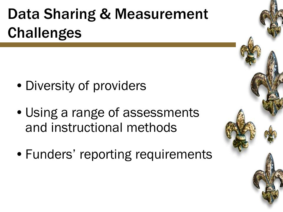 Data Sharing & Measurement Challenges Diversity of providers Using a range of assessments and instructional methods Funders' reporting requirements