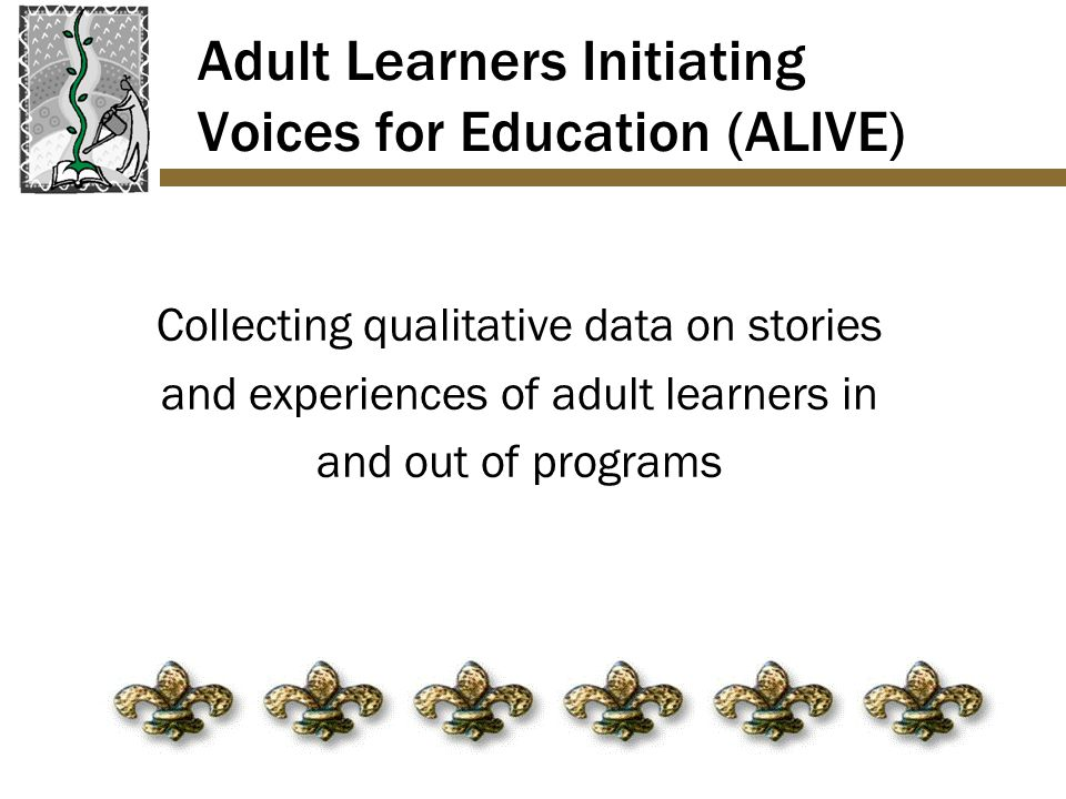 Adult Learners Initiating Voices for Education (ALIVE) Collecting qualitative data on stories and experiences of adult learners in and out of programs