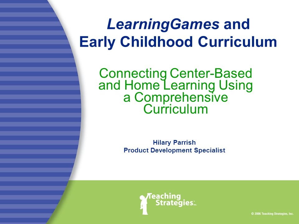 LearningGames and Early Childhood Curriculum Connecting Center-Based and Home Learning Using a Comprehensive Curriculum Hilary Parrish Product Development Specialist