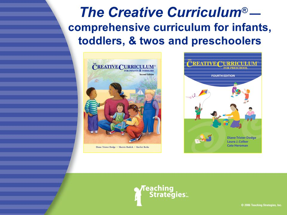 The Creative Curriculum ® — comprehensive curriculum for infants, toddlers, & twos and preschoolers