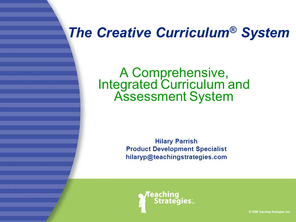 The Creative Curriculum ® System A Comprehensive, Integrated Curriculum and Assessment System Hilary Parrish Product Development Specialist hilaryp@teachingstrategies.com
