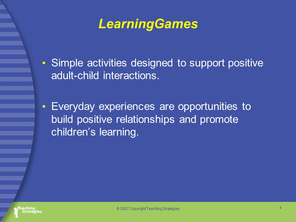 3 © 2007 Copyright Teaching Strategies LearningGames Simple activities designed to support positive adult-child interactions.