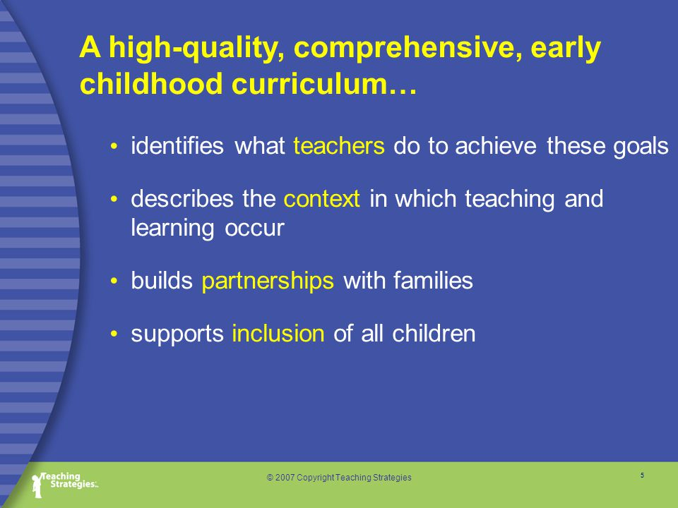 5 © 2007 Copyright Teaching Strategies identifies what teachers do to achieve these goals describes the context in which teaching and learning occur builds partnerships with families supports inclusion of all children A high-quality, comprehensive, early childhood curriculum…