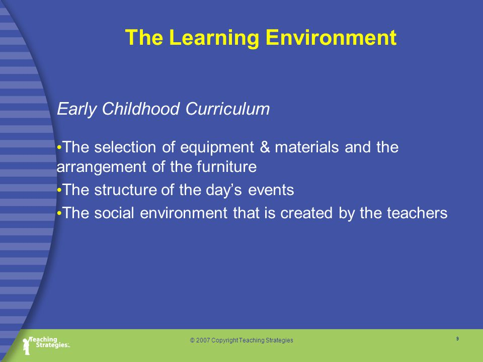 9 © 2007 Copyright Teaching Strategies Early Childhood Curriculum The selection of equipment & materials and the arrangement of the furniture The structure of the day's events The social environment that is created by the teachers The Learning Environment