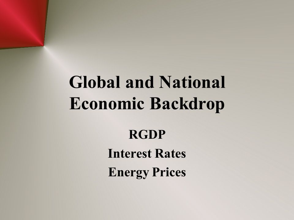 Global and National Economic Backdrop RGDP Interest Rates Energy Prices