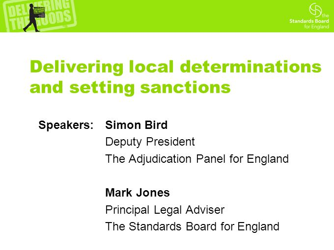 Delivering local determinations and setting sanctions Speakers: Simon Bird Deputy President The Adjudication Panel for England Mark Jones Principal Legal Adviser The Standards Board for England