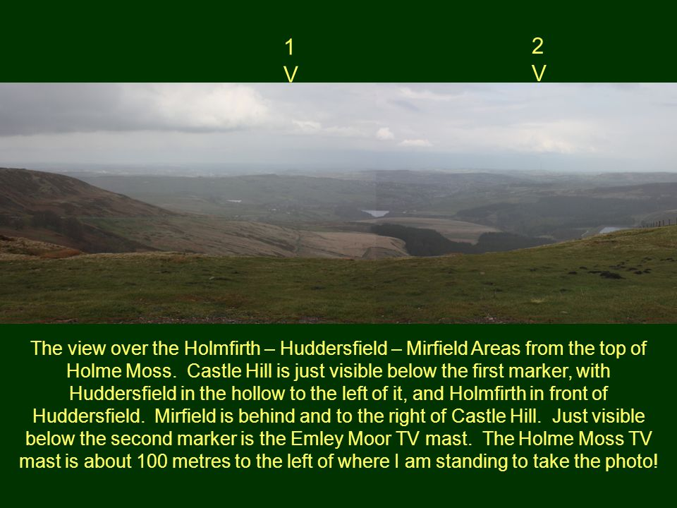 1V1V 2V2V The view over the Holmfirth – Huddersfield – Mirfield Areas from the top of Holme Moss. Castle Hill is just visible below the first marker,